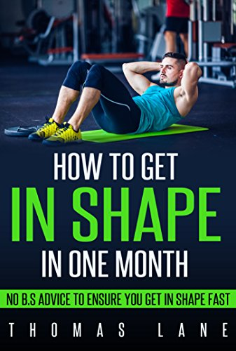 How to Get In Shape In One Month: No B.S Advice To Ensure You Get In Shape Fast
