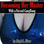 Becoming Her Master with a Forced Gangbang: MFMMMM Alpha Male Sex Story | Aleph L. Shaw
