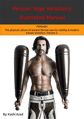 Persian Yoga - Variations Illustrated Manual: Pahlavāni - The physical culture of ancient Persian warrior nobility and modern Iranian wrestlers. Volume 2.