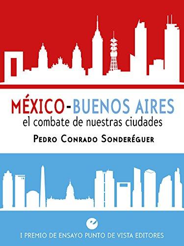 Descargar Libro México - Buenos Aires. El Combate De Nuestras Ciudades: I Premio De Ensayo Punto De Vista Editores Pedro Conrado Sonderéguer