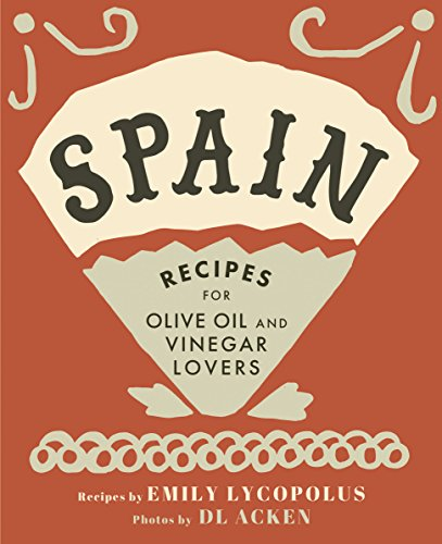 Spain: Recipes for Olive Oil and Vinegar Lovers by Emily Lycopolus