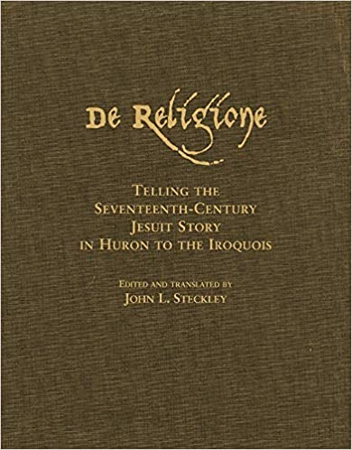 J.L. Steckley - De Religione: Telling The Seventeenth-century Jesuit Story In Huron To The Iroquois