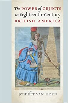 Book The Power of Objects in Eighteenth-Century British America (Published for the Omohundro Institute of Early American History and Culture, Williamsburg, Virginia)
