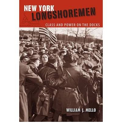 [(New York Longshoremen: Class and Power on the Docks )] [Author: William J. Mello] [Oct-2011]