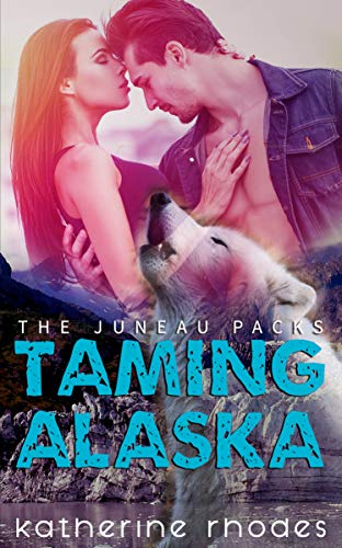 Taming Alaska (The Juneau Packs Book 1) by [Rhodes, Katherine]
