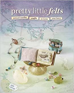 Pretty Little Felts: Mixed-Media Crafts To Tickle Your Fancy by Julie Collings (2008-10-03)
