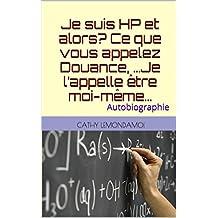 Je suis HP et alors?  Ce que vous appelez Douance, …Je l'appelle être moi-même…: Autobiographie (Psychologie et compréhension du fonctionnement humain t. 1) (French Edition)