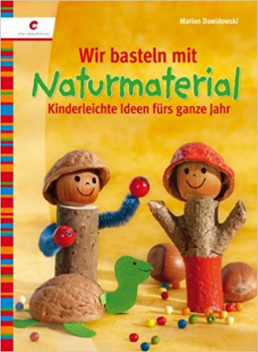 Wir Basteln Mit Naturmaterial: Kinderleichte Ideen Fürs Ganze Jahr