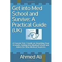 Get into Med School and Survive: A Practical Guide (UK): A Concise 3-in-1 Guide on Smashing Your A-Levels, Getting into…