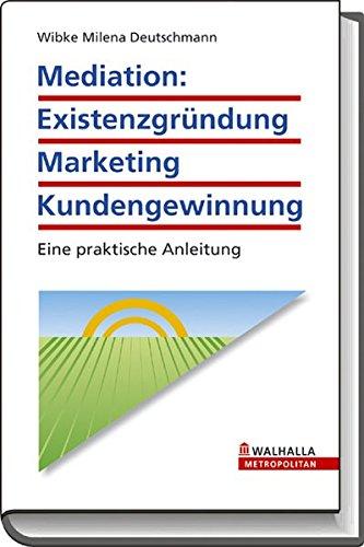 Mediation: Existenzgründung - Marketing - Kundengewinnung: Eine praktische Anleitung