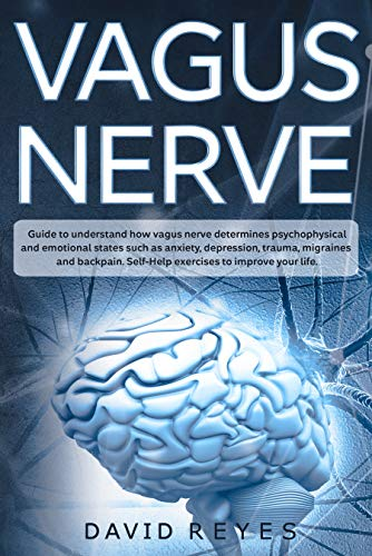 Vagus nerve: Guide to understand how vagus nerve determines psychophysical and emotional states such as anxiety, depression, trauma, migraines and back pain. Self-Help exercises to improve your life