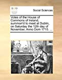 Votes of the House of Commons of Ireland, Summon'D to Meet at Dublin, on Saturday the 12th Day of November, Anno Dom 1715, See Notes Multiple Contributors, 117021763X
