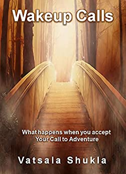 Wakeup Calls: What happens when you accept Your Call to Adventure by [Shukla, Vatsala]