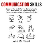 Communication Skills: Discover the Best Ways to Communicate, Be Charismatic, Use Body Language, Persuade & Be a Great Conversationalist  | Ace McCloud