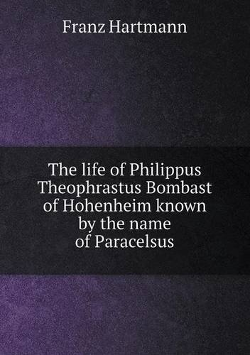 Read Online The life of Philippus Theophrastus Bombast of Hohenheim known by the name of Paracelsus pdf