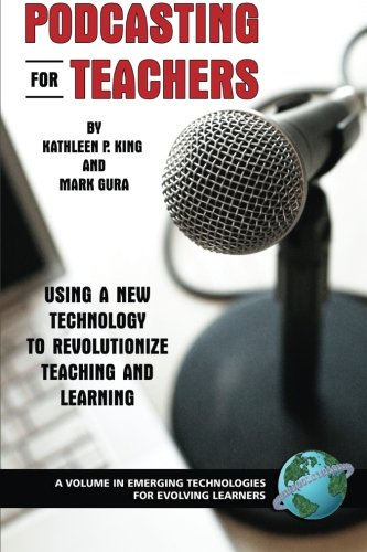Podcasting for Teachers: Using a New Technology to Revolutionize Teaching and Learning (Emerging Technologies for Evolving Learners)