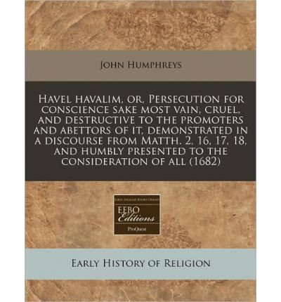 Havel Havalim, Or, Persecution for Conscience Sake Most Vain, Cruel, and Destructive to the Promoters and Abettors of It, Demonstrated in a Discourse from Matth. 2, 16, 17, 18, and Humbly Presented to the Consideration of All (1682) (Paperback) - Common ebook