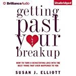 Getting Past Your Breakup: How to Turn a Devastating Loss into the Best Thing That Ever Happened to You | Susan J. Elliott