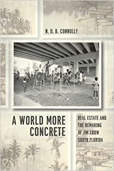 A World More Concrete: Real Estate and the Remaking of Jim Crow South Florida Historical Studies of Urban America