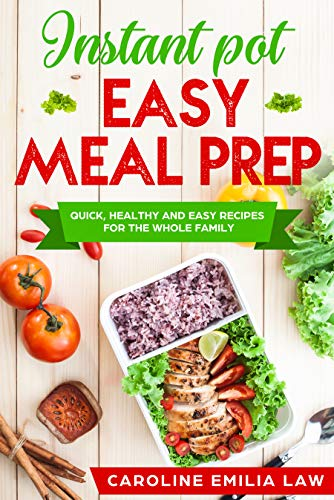 INSTANT POT COOKBOOK: Easy Meal Prep: Quick, Healthy and Easy Recipes for the Whole Family by Caroline Emilia Law