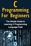 img - for C Programming For Beginners: The Simple Guide to Learning C Programming Language Fast! book / textbook / text book