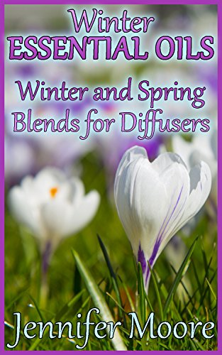 Winter Essential Oils: Winter and Spring Blends for Diffusers: (Essential Oils Book, How to Use Essential Oils) by [Moore, Jennifer ]