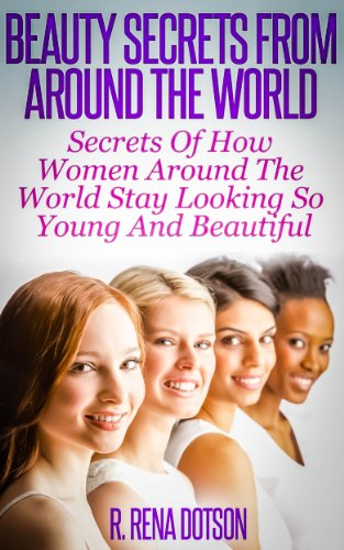 Beauty Secrets From Around The World: Secrets Of How Women Around The World Stay Looking So Young And Beautiful