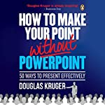 How to Make Your Point Without PowerPoint: 50 Ways to Present Effectively | Douglas Kruger