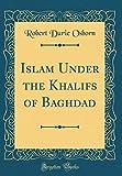 Islam Under the Khalifs of Baghdad (Classic Reprint)