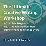 The Ultimate Creative Writing Workshop: A Complete Program of Breakthrough Exercises from Brainstorming to Finished Draft | Elizabeth Ayres