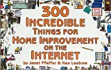 300 Incredible Things for Home Improvement on the Internet, Three Hundred Incredible Com LLC Staff, 1930435029