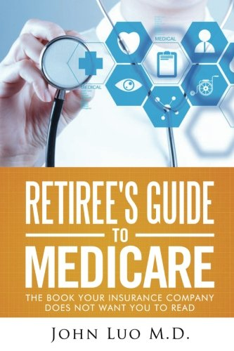 Retiree's Guide to Medicare: the book your insurance company does not want you to read