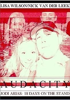 AUDACITY: Jodi Arias: 18 Days on the Stand (True Crime Worldwide Book 1) by [Wilson, Lisa, van der Leek, Nick]