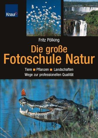 Die große Fotoschule Natur: Tiere - Pflanzen - Landschaften/Wege zur professionellen Qualität