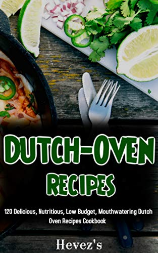 Dutch-Oven Recipes: 120 Delicious, Nutritious, Low Budget, Mouthwatering Dutch Oven Recipes Cookbook by [Hevez's]