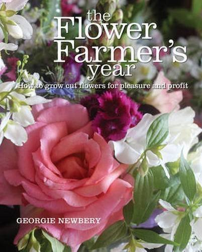The Flower Farmer's Year: How to Grow Cut Flowers for Pleasure and Profit by [Newbery, Georgie]