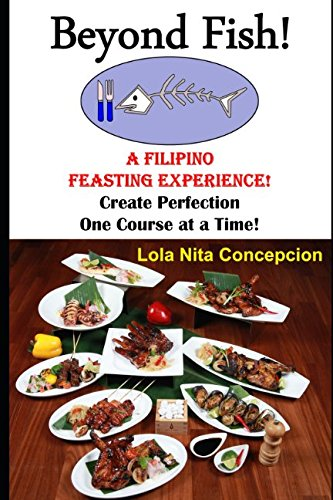 Beyond Fish!: A Filipino Feasting Experience! Create Perfection One Course at a Time!
