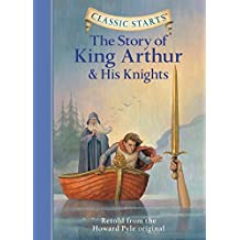 The Story of King Arthur and His Knights: Retold from the Howard Pyle Original (Classic Starts)