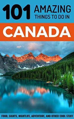 - 101 Amazing Things to Do in Canada: Canada Travel Guide (Toronto Travel, Montreal Travel, Quebec, Ottawa, Vancouver, Backpacking Canada)