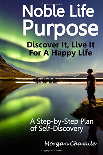 Read Online Noble Life Purpose - Discover It, Live It For a Happy Life: A Step-by-Step Plan of Self-discovery pdf epub