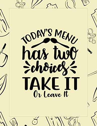 Today's Menu Has Two Choices Take It Or Leave It: Fun Food Notebook and Blank Recipes Cookbook  for Daily Journaling and Documenting Your Favorite ... For Moms, Wife and ()