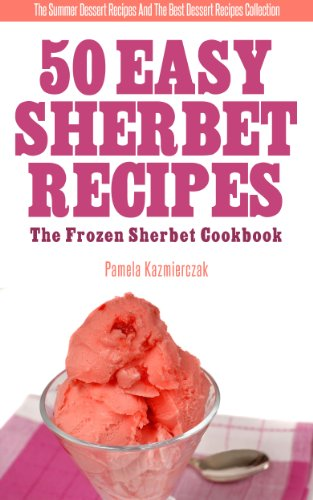 50 Easy Sherbet Recipes – The Frozen Sherbet Cookbook (The Summer Dessert Recipes And The Best Dessert Recipes Collection 8)