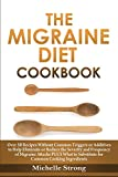 The Migraine Diet Cookbook: Over 50 Recipes Without Common Triggers or Additives to Help Eliminate or Reduce the Severity and Frequency of Migraine Attacks PLUS Common Ingredient Substitutes