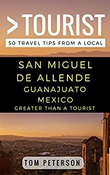 Greater Than a Tourist San Miguel de Allende Guanajuato Mexico: 50 Travel Tips from a Local by [Peterson, Tom, Tourist, Greater Than a]