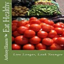 Eat Healthy: Live Longer, Look Younger Audiobook by Anthony Ekanem Narrated by Patricia Morris