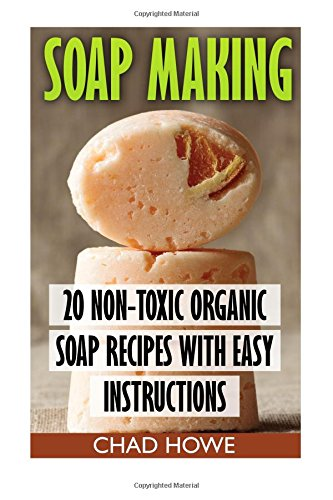 Soap Making: 20 Non-Toxic Organic Soap Recipes With Easy Instructions: (Beauty Secrets) ebook