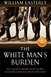 img - for The White Man's Burden: Why the West's Efforts to Aid the Rest Have Done So Much Ill and So Little Good [Paperback] [2007] Reprint Ed. William Easterly book / textbook / text book
