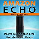 Amazon Echo: Master Your Amazon Echo User Guide and Manual Audiobook by Andrew Mckinnon Narrated by Martin James