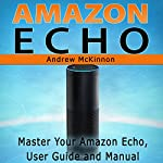 Amazon Echo: Master Your Amazon Echo User Guide and Manual | Andrew Mckinnon
