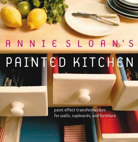 Annie Sloan's Painted Kitchen: Paint Effect Transformations for Walls, Cupboards and Furniture